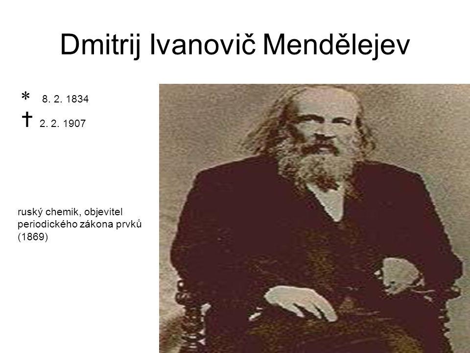 Dmitrij Ivanovič Mendělejev ruský chemik, objevitel periodického zákona prvků (1869)  8. 2. 1834  2. 2. 1907