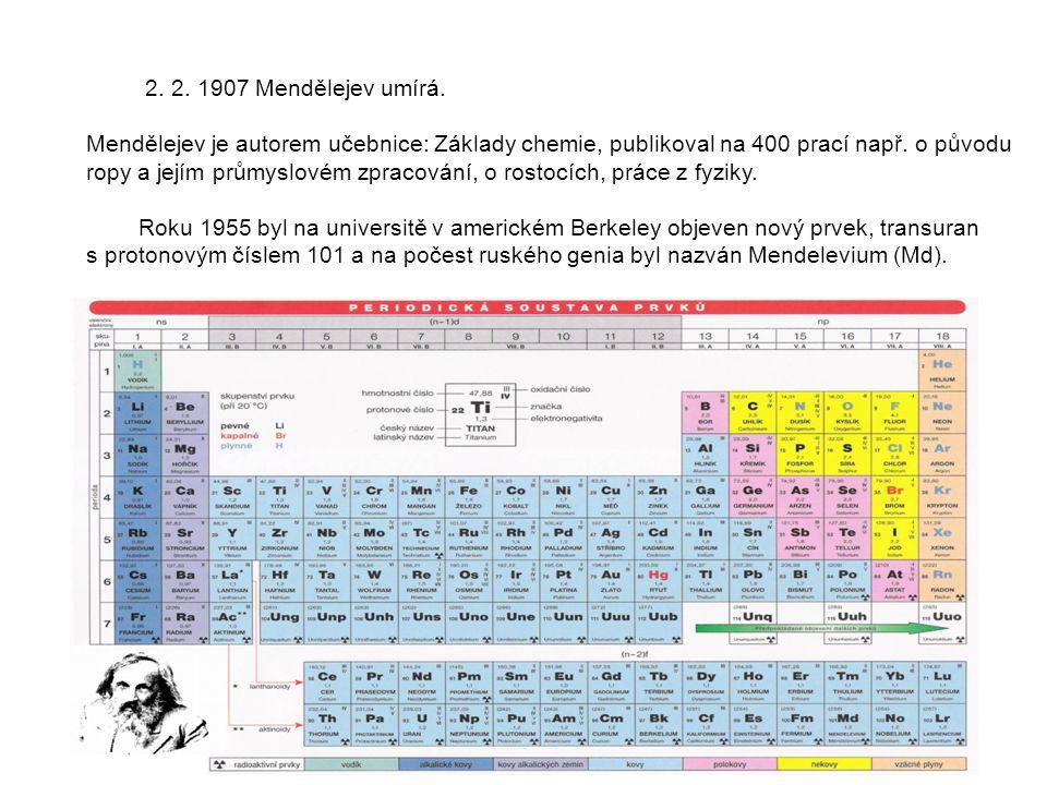 2. 2. 1907 Mendělejev umírá. Mendělejev je autorem učebnice: Základy chemie, publikoval na 400 prací např. o původu ropy a jejím průmyslovém zpracován