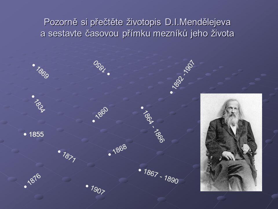 Pozorně si přečtěte životopis D.I.Mendělejeva a sestavte časovou přímku mezníků jeho života  1834  1850  1855  1860  1864 - 1866  1867 - 1890 