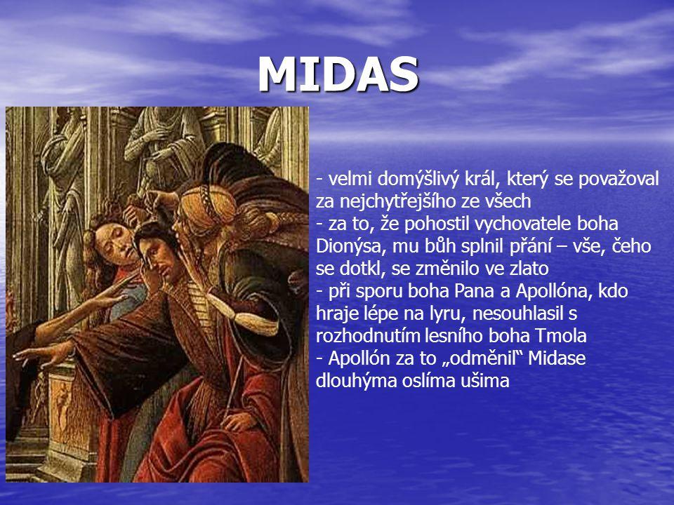 MIDAS - velmi domýšlivý král, který se považoval za nejchytřejšího ze všech - za to, že pohostil vychovatele boha Dionýsa, mu bůh splnil přání – vše,