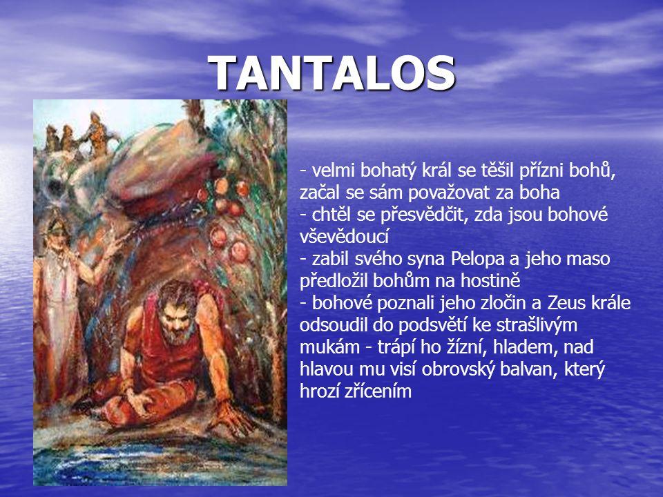 TANTALOS - velmi bohatý král se těšil přízni bohů, začal se sám považovat za boha - chtěl se přesvědčit, zda jsou bohové vševědoucí - zabil svého syna