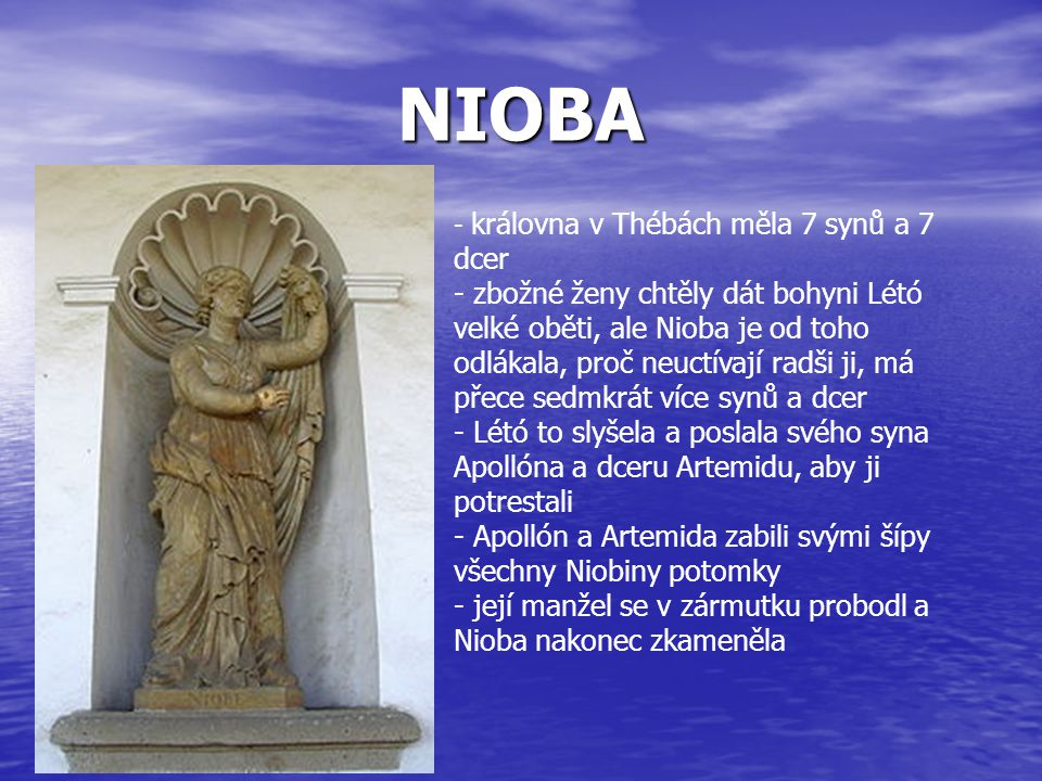 NIOBA - k- královna v Thébách měla 7 synů a 7 dcer - zbožné ženy chtěly dát bohyni Létó velké oběti, ale Nioba je od toho odlákala, proč neuctívají ra