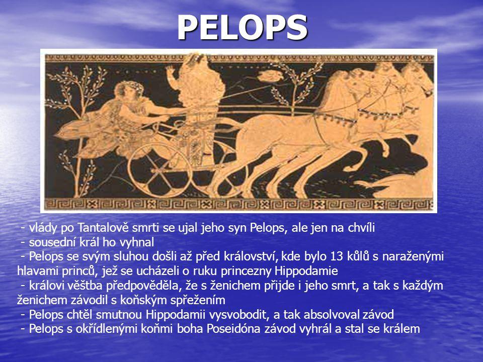 PELOPS - vlády po Tantalově smrti se ujal jeho syn Pelops, ale jen na chvíli - sousední král ho vyhnal - Pelops se svým sluhou došli až před královstv