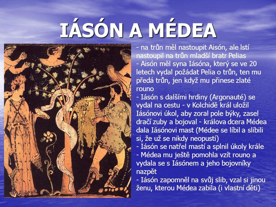 IÁSÓN A MÉDEA - na trůn měl nastoupit Aisón, ale lstí nastoupil na trůn mladší bratr Pelias - Aisón měl syna Iásóna, který se ve 20 letech vydal požád