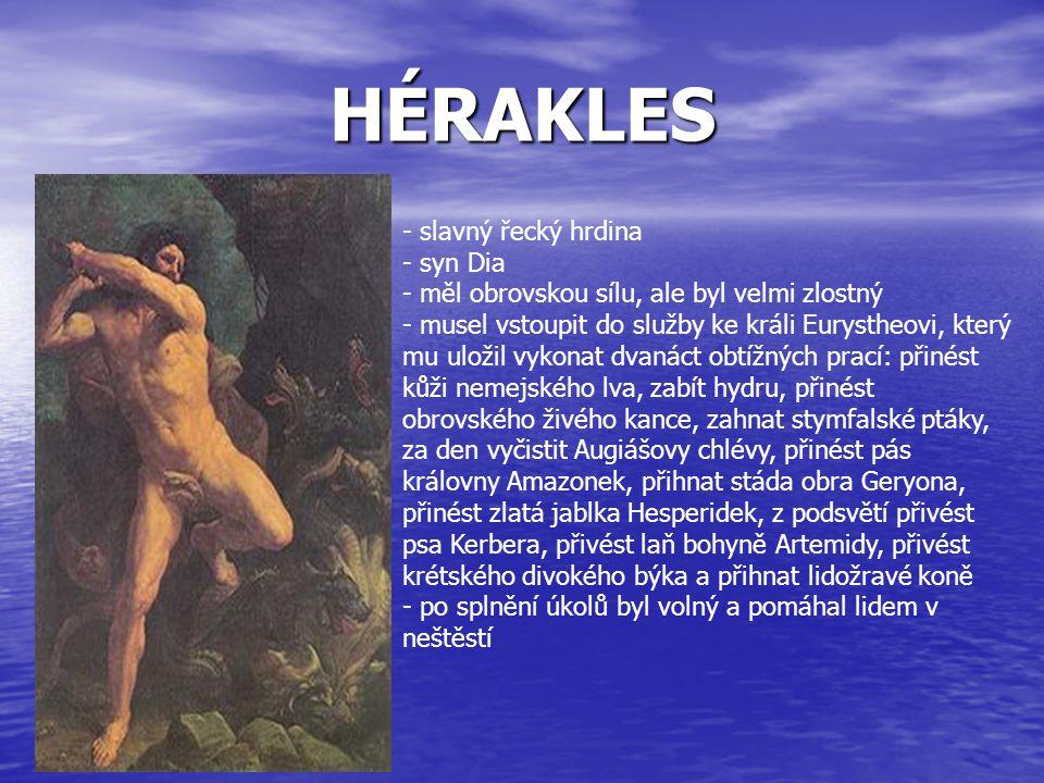 HÉRAKLES - slavný řecký hrdina yn Dia - měl obrovskou sílu, ale byl velmi zlostný usel vstoupit do služby ke králi Eurystheovi, který mu uložil vykona
