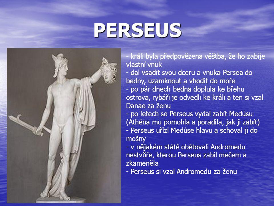 PERSEUS - králi byla předpovězena věštba, že ho zabije vlastní vnuk - dal vsadit svou dceru a vnuka Persea do bedny, uzamknout a vhodit do moře - po p