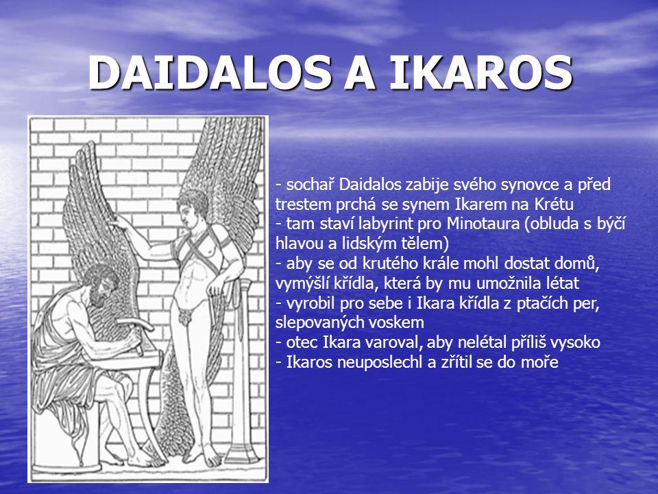 DAIDALOS A IKAROS - sochař Daidalos zabije svého synovce a před trestem prchá se synem Ikarem na Krétu - tam staví labyrint pro Minotaura (obluda s bý
