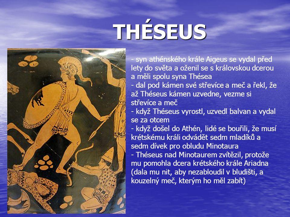 THÉSEUS - syn athénského krále Aigeus se vydal před lety do světa a oženil se s královskou dcerou a měli spolu syna Thésea - dal pod kámen své střevíc