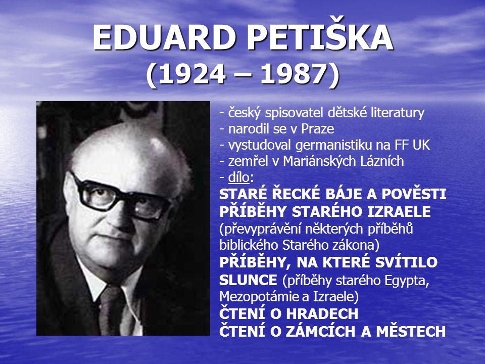 EDUARD PETIŠKA (1924 – 1987) - český spisovatel dětské literatury - narodil se v Praze - vystudoval germanistiku na FF UK - zemřel v Mariánských Lázní
