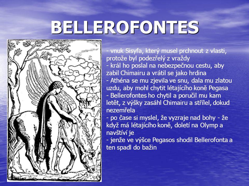BELLEROFONTES - vnuk Sisyfa, který musel prchnout z vlasti, protože byl podezřelý z vraždy - král ho poslal na nebezpečnou cestu, aby zabil Chimairu a
