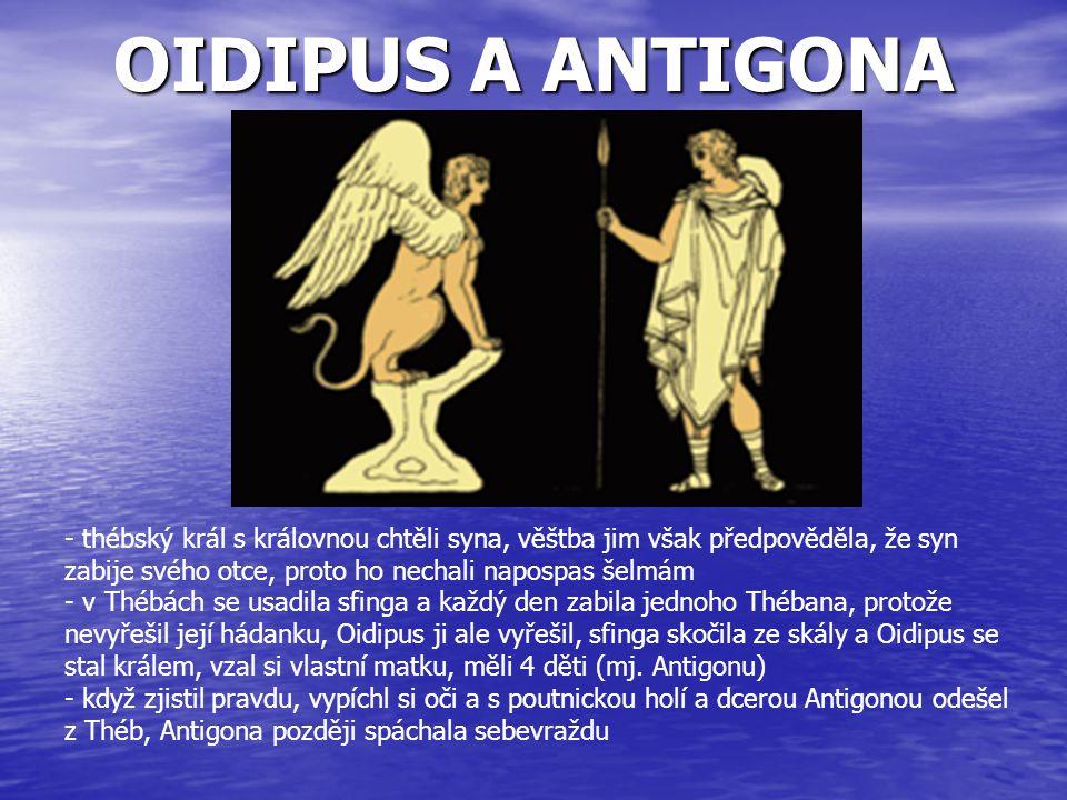 OIDIPUS A ANTIGONA - thébský král s královnou chtěli syna, věštba jim však předpověděla, že syn zabije svého otce, proto ho nechali napospas šelmám -