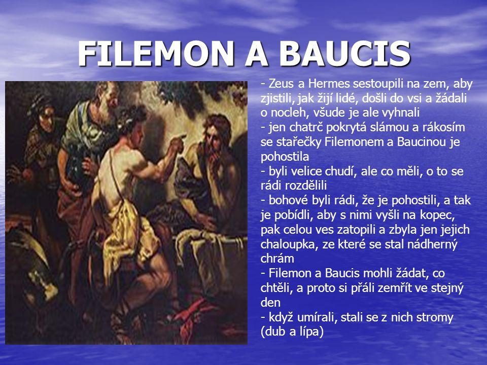 FILEMON A BAUCIS - Zeus a Hermes sestoupili na zem, aby zjistili, jak žijí lidé, došli do vsi a žádali o nocleh, všude je ale vyhnali - jen chatrč pok