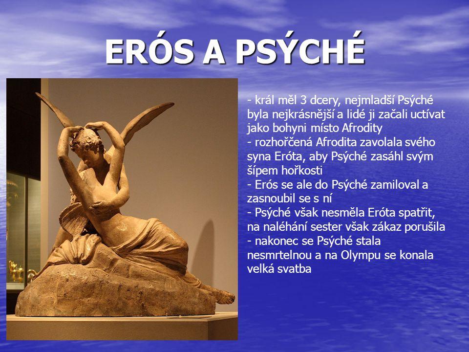 ERÓS A PSÝCHÉ - král měl 3 dcery, nejmladší Psýché byla nejkrásnější a lidé ji začali uctívat jako bohyni místo Afrodity - rozhořčená Afrodita zavolal