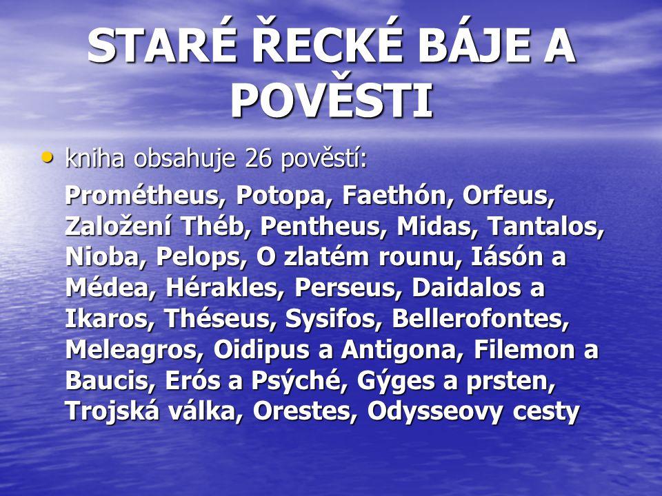STARÉ ŘECKÉ BÁJE A POVĚSTI kniha obsahuje 26 pověstí: Prométheus, Potopa, Faethón, Orfeus, Založení Théb, Pentheus, Midas, Tantalos, Nioba, Pelops, O