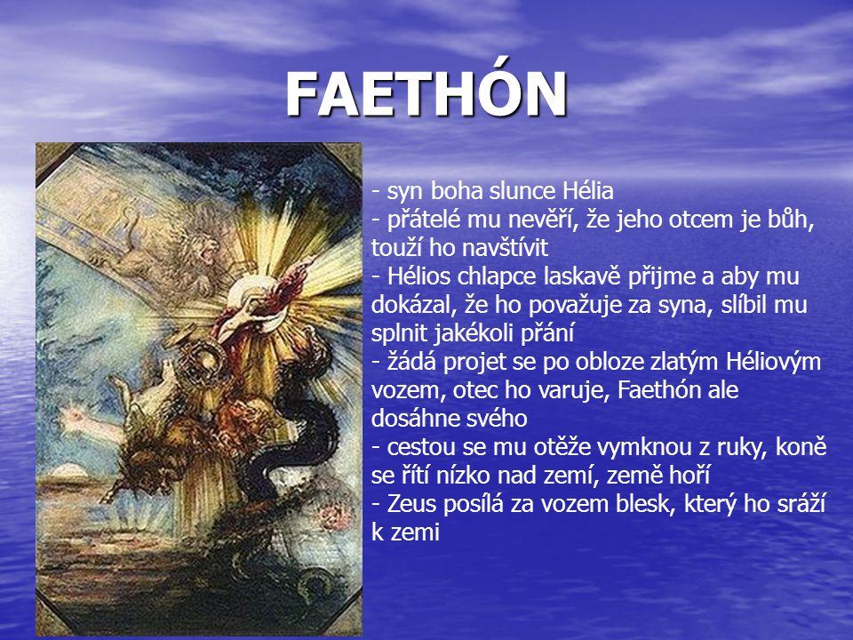 FAETHÓN - syn boha slunce Hélia - přátelé mu nevěří, že jeho otcem je bůh, touží ho navštívit - Hélios chlapce laskavě přijme a aby mu dokázal, že ho