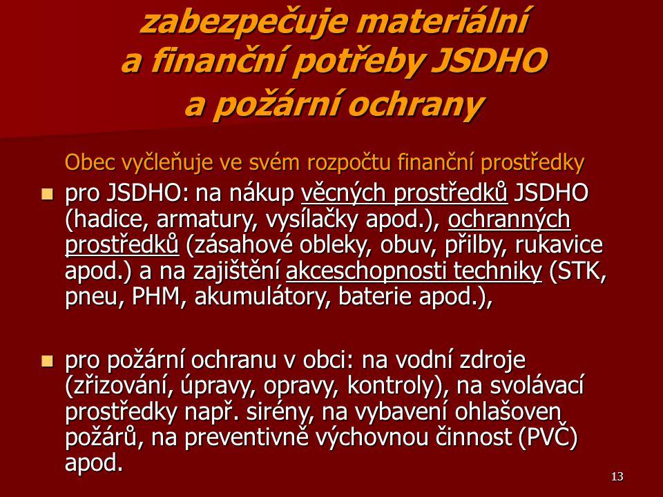 13 zabezpečuje materiální a finanční potřeby JSDHO a požární ochrany Obec vyčleňuje ve svém rozpočtu finanční prostředky pro JSDHO: na nákup věcných p