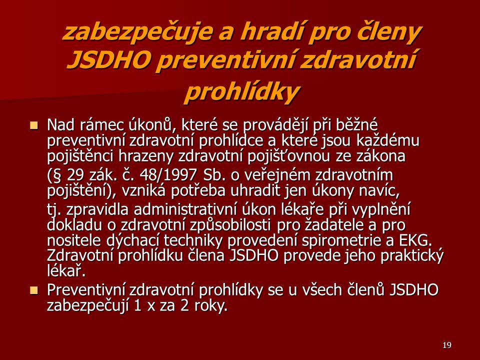 19 zabezpečuje a hradí pro členy JSDHO preventivní zdravotní prohlídky Nad rámec úkonů, které se provádějí při běžné preventivní zdravotní prohlídce a které jsou každému pojištěnci hrazeny zdravotní pojišťovnou ze zákona Nad rámec úkonů, které se provádějí při běžné preventivní zdravotní prohlídce a které jsou každému pojištěnci hrazeny zdravotní pojišťovnou ze zákona (§ 29 zák.