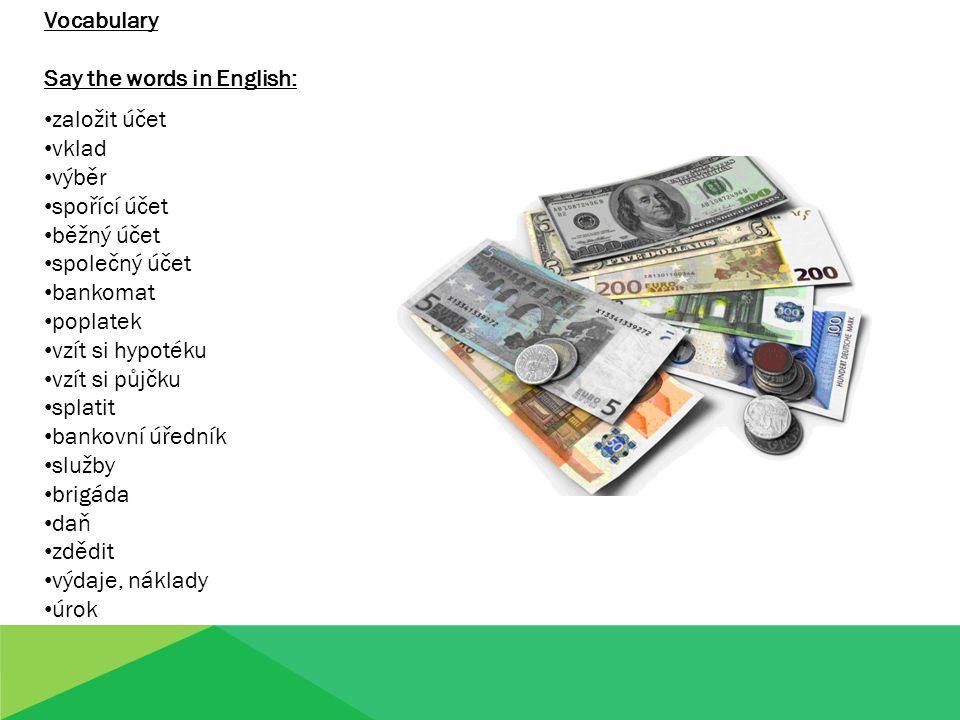Vocabulary Say the words in English: založit účet vklad výběr spořící účet běžný účet společný účet bankomat poplatek vzít si hypotéku vzít si půjčku splatit bankovní úředník služby brigáda daň zdědit výdaje, náklady úrok
