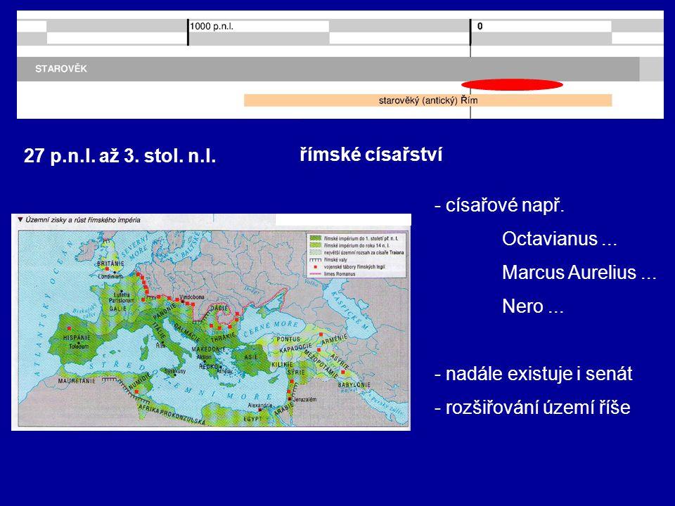 27 p.n.l. až 3. stol. n.l. římské císařství - císařové např. Octavianus... Marcus Aurelius... Nero... - nadále existuje i senát - rozšiřování území ří