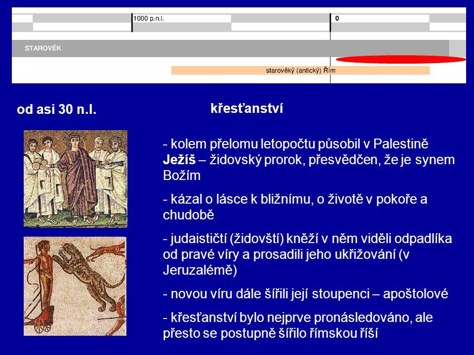 od asi 30 n.l. křesťanství - kolem přelomu letopočtu působil v Palestině Ježíš – židovský prorok, přesvědčen, že je synem Božím - kázal o lásce k bliž