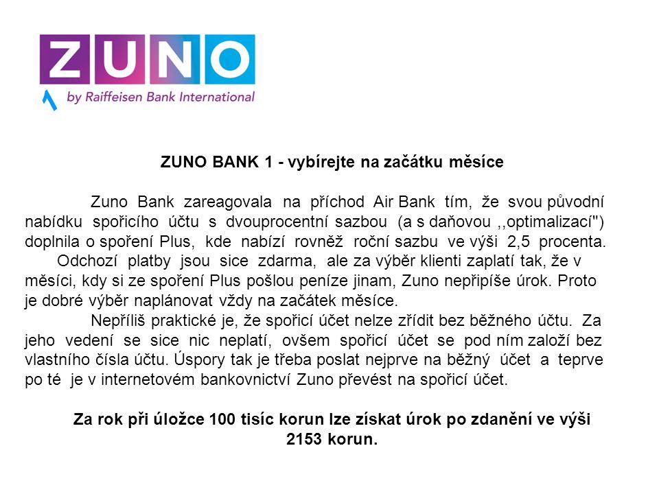 ZUNO BANK 1 - vybírejte na začátku měsíce Zuno Bank zareagovala na příchod Air Bank tím, že svou původní nabídku spořicího účtu s dvouprocentní sazbou (a s daňovou,,optimalizací ) doplnila o spoření Plus, kde nabízí rovněž roční sazbu ve výši 2,5 procenta.