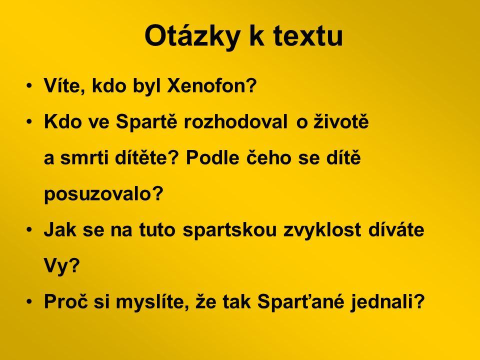 Otázky k textu Víte, kdo byl Xenofon.Kdo ve Spartě rozhodoval o životě a smrti dítěte.