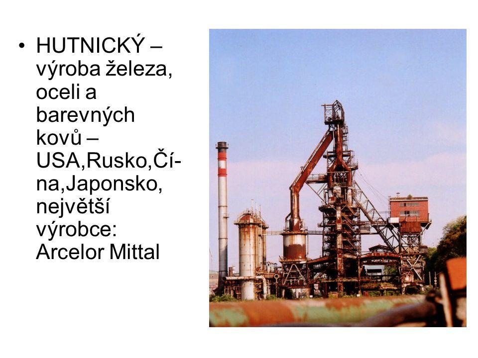 HUTNICKÝ – výroba železa, oceli a barevných kovů – USA,Rusko,Čí- na,Japonsko, největší výrobce: Arcelor Mittal