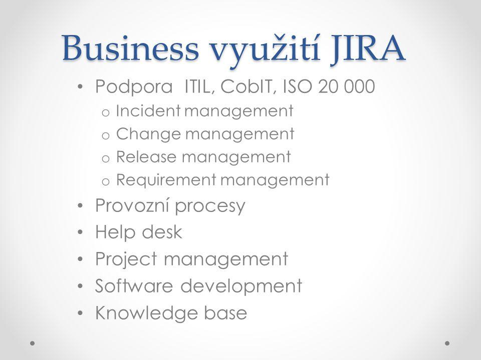 Business využití JIRA Podpora ITIL, CobIT, ISO 20 000 o Incident management o Change management o Release management o Requirement management Provozní procesy Help desk Project management Software development Knowledge base