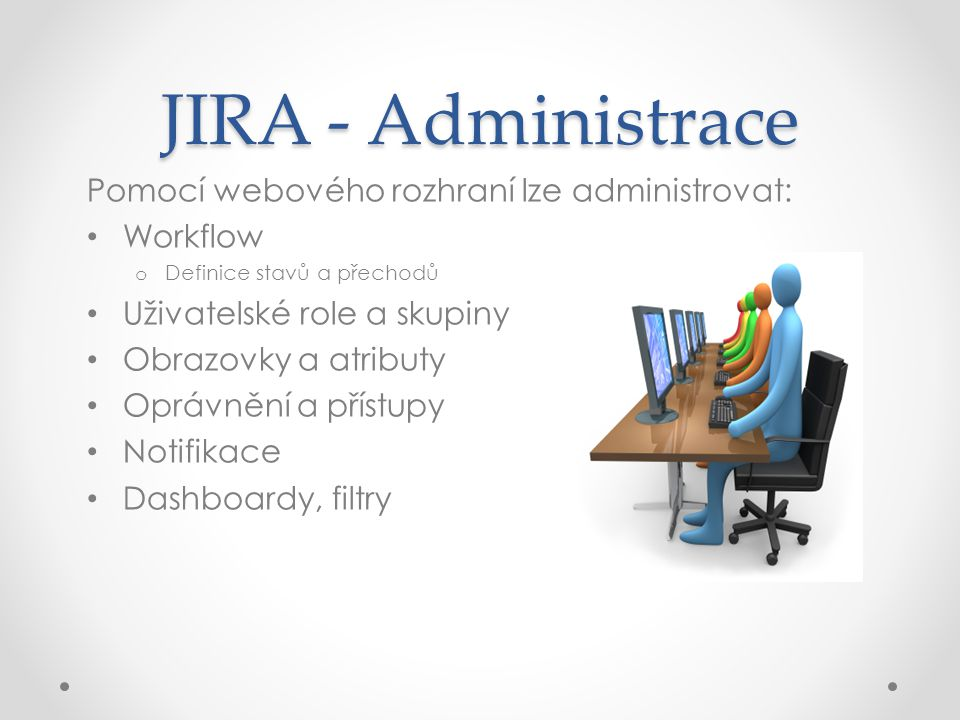 JIRA – možnosti úprav Pomocí nativních rozšíření lze upravit: Rozšíření Workflows o Validace, o podmínky, post-funkce Reporty o Příprava vlastních reportů Služby o Hromadné úpravy issues o Automatizace vykonávání workflow akcí