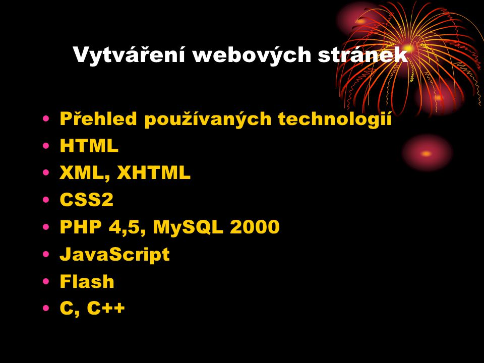 Vytváření webových stránek Přehled používaných technologií HTML XML, XHTML CSS2 PHP 4,5, MySQL 2000 JavaScript Flash C, C++