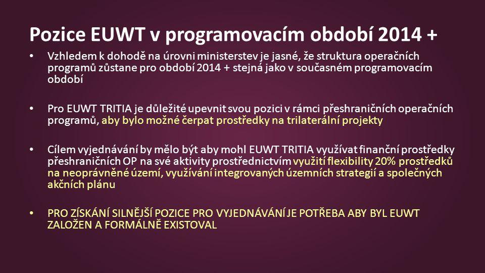 Pozice EUWT v programovacím období 2014 + Vzhledem k dohodě na úrovni ministerstev je jasné, že struktura operačních programů zůstane pro období 2014 + stejná jako v současném programovacím období Pro EUWT TRITIA je důležité upevnit svou pozici v rámci přeshraničních operačních programů, aby bylo možné čerpat prostředky na trilaterální projekty Cílem vyjednávání by mělo být aby mohl EUWT TRITIA využívat finanční prostředky přeshraničních OP na své aktivity prostřednictvím využití flexibility 20% prostředků na neoprávněné území, využívání integrovaných územních strategií a společných akčních plánu PRO ZÍSKÁNÍ SILNĚJŠÍ POZICE PRO VYJEDNÁVÁNÍ JE POTŘEBA ABY BYL EUWT ZALOŽEN A FORMÁLNĚ EXISTOVAL
