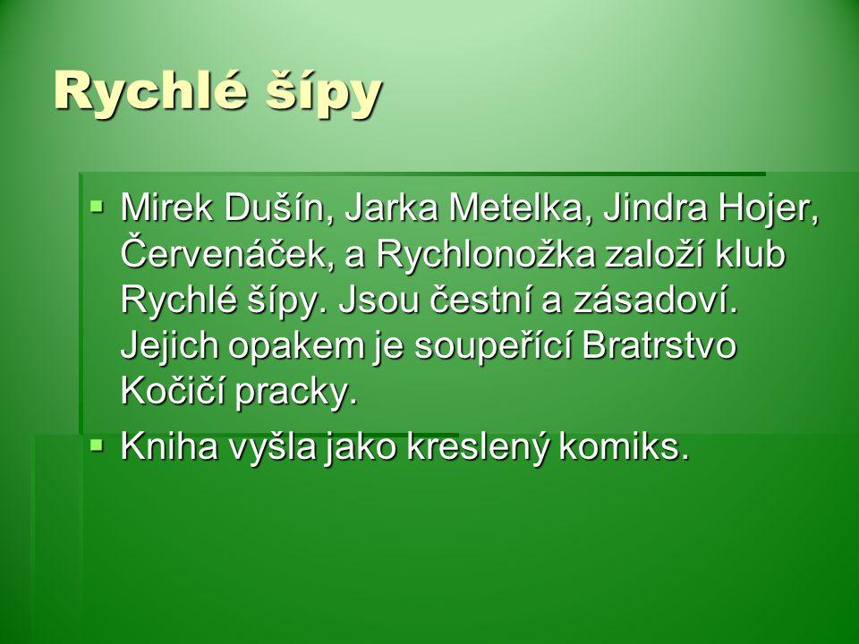 Rychlé šípy  Mirek Dušín, Jarka Metelka, Jindra Hojer, Červenáček, a Rychlonožka založí klub Rychlé šípy. Jsou čestní a zásadoví. Jejich opakem je so