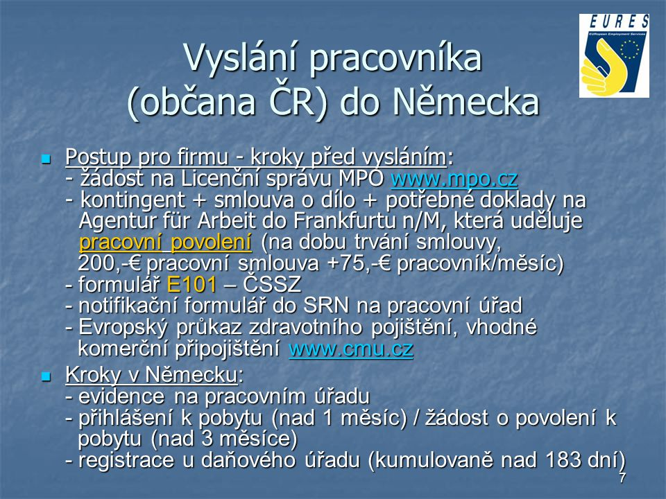 7 Vyslání pracovníka (občana ČR) do Německa Postup pro firmu - kroky před vysláním: - žádost na Licenční správu MPO www.mpo.cz - kontingent + smlouva