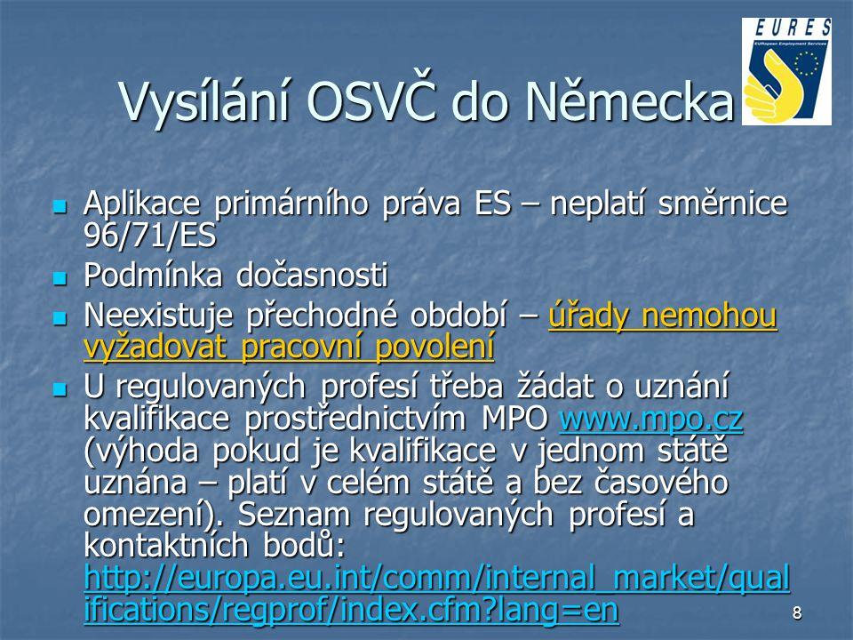 9 Vysílání OSVČ do Německa Kroky před vysláním: - Formulář E101 – ČSSZ http://www.cssz.cz - Evropský průkaz zdravotního pojištění - ŽL přeložený a notářsky ověřený - přeložená smlouva o dílo – nesmí obsahovat hodinovou mzdu (smlouva mezi dvěma podnikatelskými subjekty) - v případě regulované profese - doklady o uznání kvalifikace - není potřeba notifikace Kroky před vysláním: - Formulář E101 – ČSSZ http://www.cssz.cz - Evropský průkaz zdravotního pojištění - ŽL přeložený a notářsky ověřený - přeložená smlouva o dílo – nesmí obsahovat hodinovou mzdu (smlouva mezi dvěma podnikatelskými subjekty) - v případě regulované profese - doklady o uznání kvalifikace - není potřeba notifikacehttp://www.cssz.cz