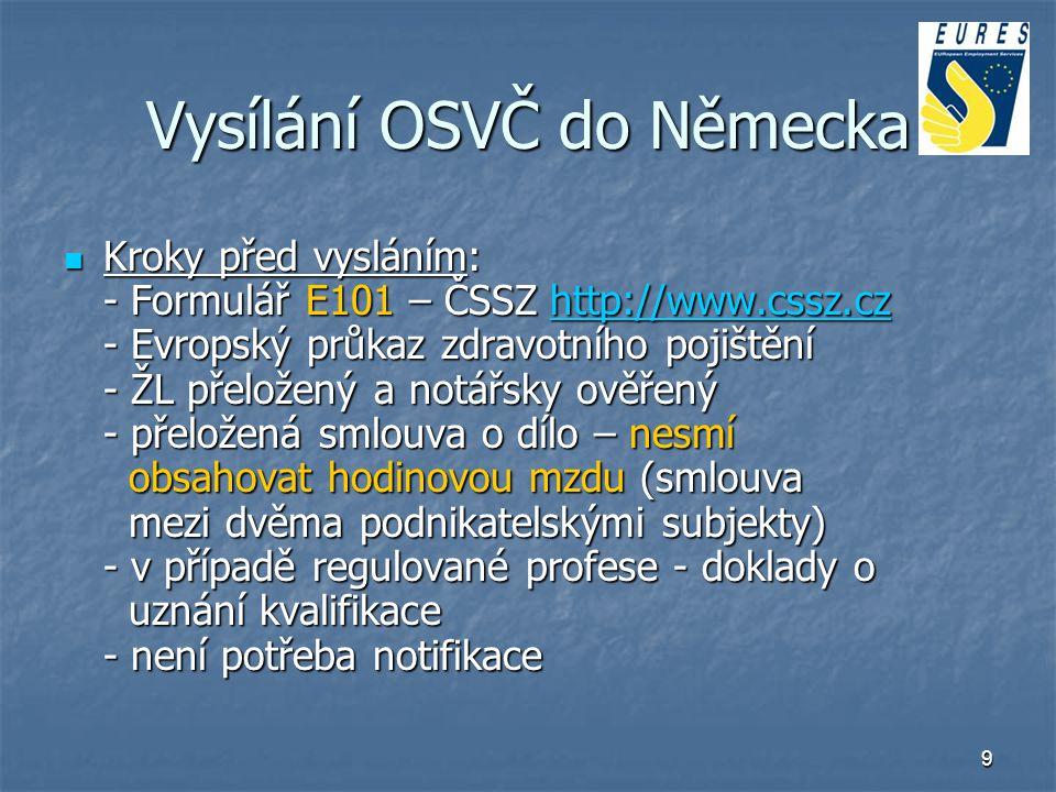9 Vysílání OSVČ do Německa Kroky před vysláním: - Formulář E101 – ČSSZ http://www.cssz.cz - Evropský průkaz zdravotního pojištění - ŽL přeložený a not