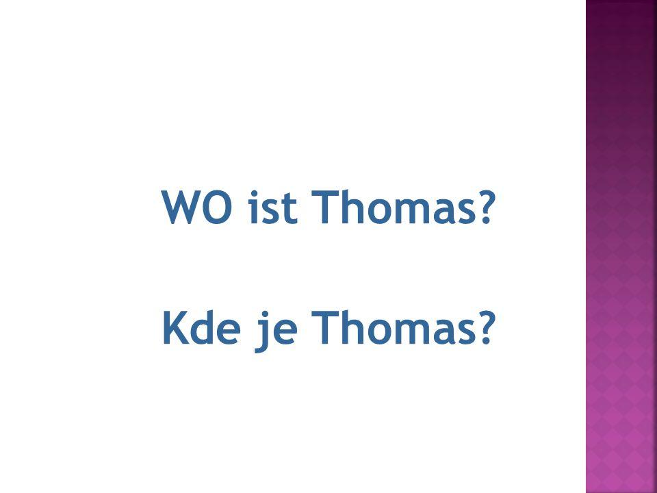 2.Thomas ist dort. WO ist Thomas? Kde je Thomas?