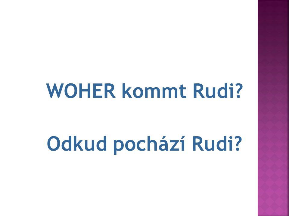 7.Rudi kom WOHER kommt Rudi? Odkud pochází Rudi?