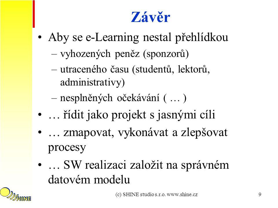 9 Závěr Aby se e-Learning nestal přehlídkou –vyhozených peněz (sponzorů) –utraceného času (studentů, lektorů, administrativy) –nesplněných očekávání ( … ) … řídit jako projekt s jasnými cíli … zmapovat, vykonávat a zlepšovat procesy … SW realizaci založit na správném datovém modelu