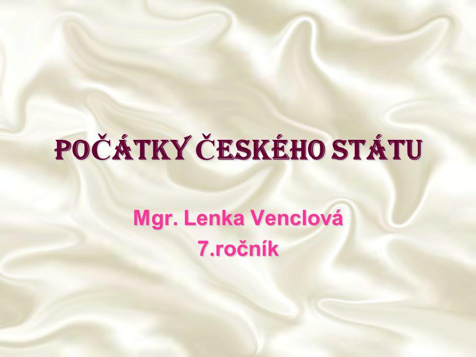 PO Č ÁTKY Č ESKÉHO STÁTU Mgr. Lenka Venclová 7.ročník