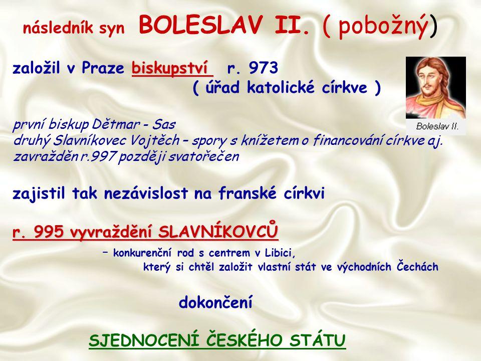 následník syn BOLESLAV II. ( pobožný) biskupství založil v Praze biskupství r. 973 ( úřad katolické církve ) první biskup Dětmar - Sas druhý Slavníkov