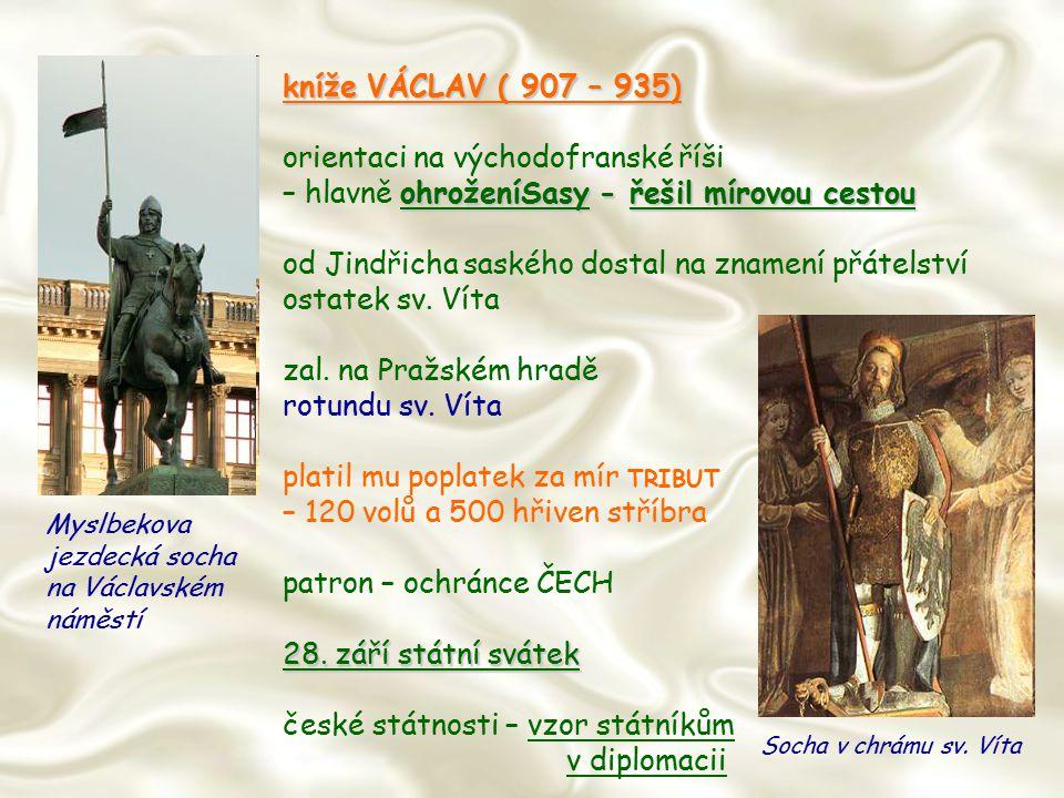 kníže VÁCLAV ( 907 – 935) orientaci na východofranské říši ohroženíSasy - řešil mírovou cestou – hlavně ohroženíSasy - řešil mírovou cestou od Jindřic
