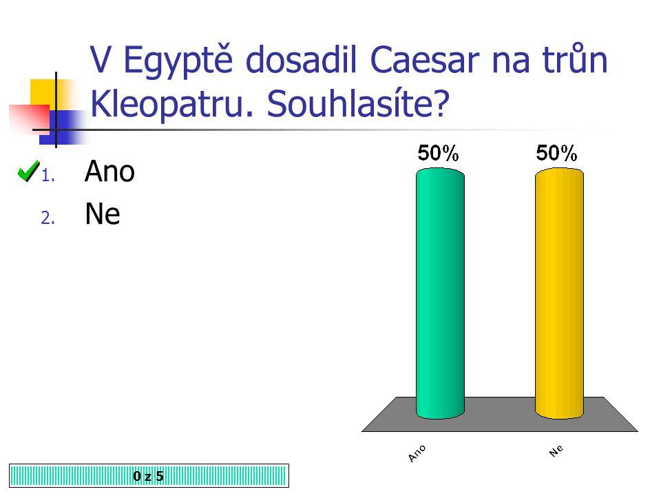 V Egyptě dosadil Caesar na trůn Kleopatru. Souhlasíte? 1. Ano 2. Ne 0 z 5