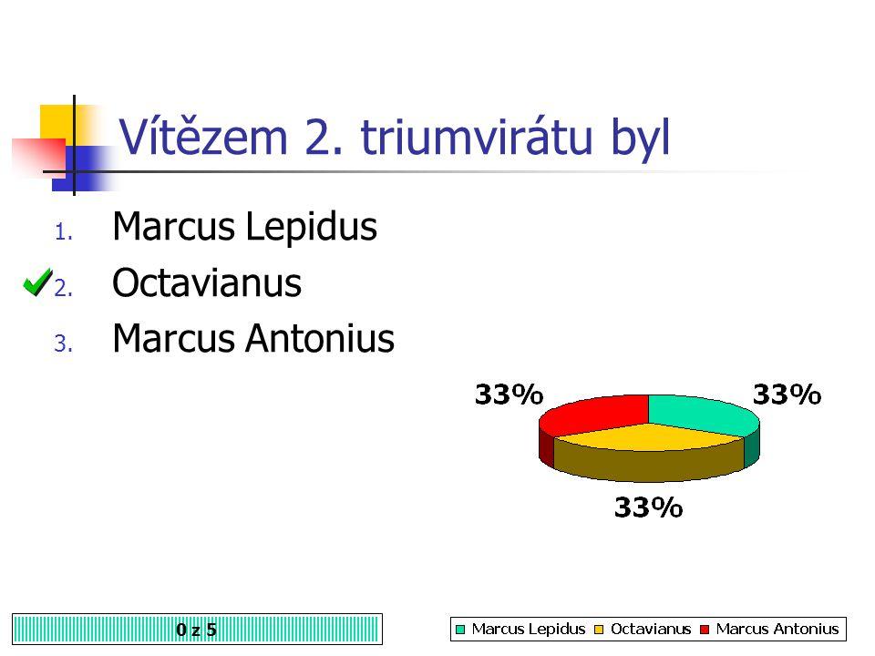 Vítězem 2. triumvirátu byl 0 z 5 1. Marcus Lepidus 2. Octavianus 3. Marcus Antonius