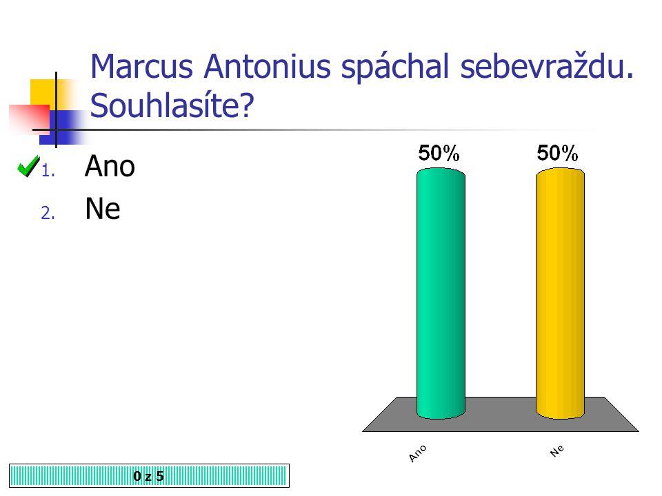 Marcus Antonius spáchal sebevraždu. Souhlasíte? 1. Ano 2. Ne 0 z 5