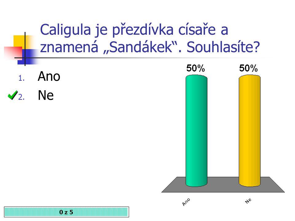 """Caligula je přezdívka císaře a znamená """"Sandákek . Souhlasíte? 1. Ano 2. Ne 0 z 5"""