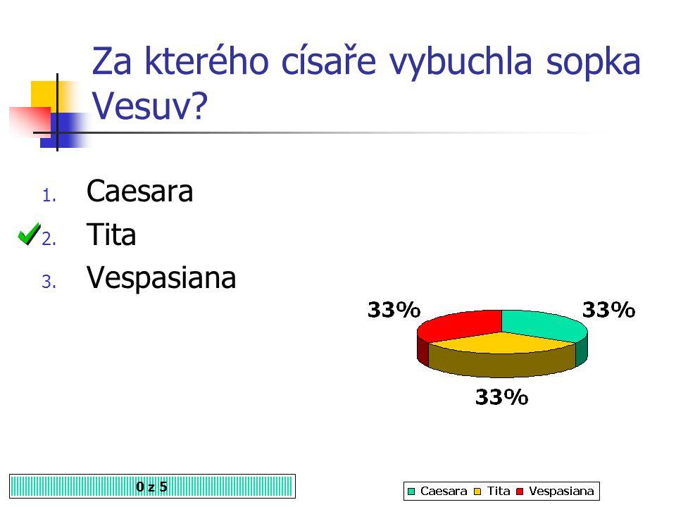 Za kterého císaře vybuchla sopka Vesuv? 0 z 5 1. Caesara 2. Tita 3. Vespasiana