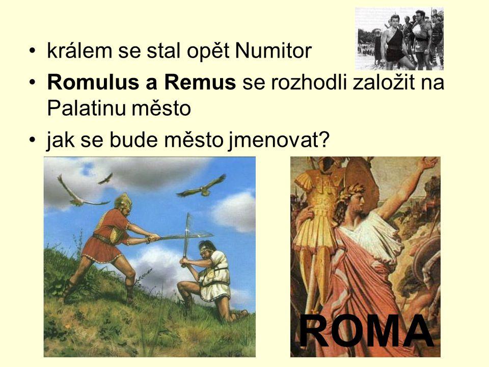 králem se stal opět Numitor Romulus a Remus se rozhodli založit na Palatinu město jak se bude město jmenovat? ROMA