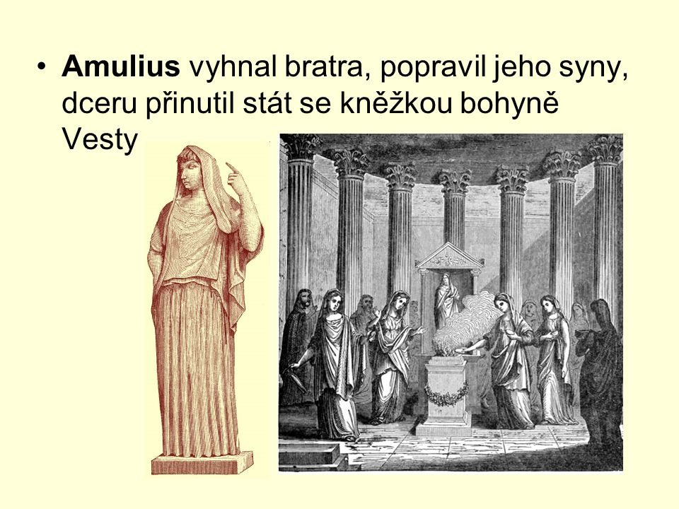 Amulius vyhnal bratra, popravil jeho syny, dceru přinutil stát se kněžkou bohyně Vesty