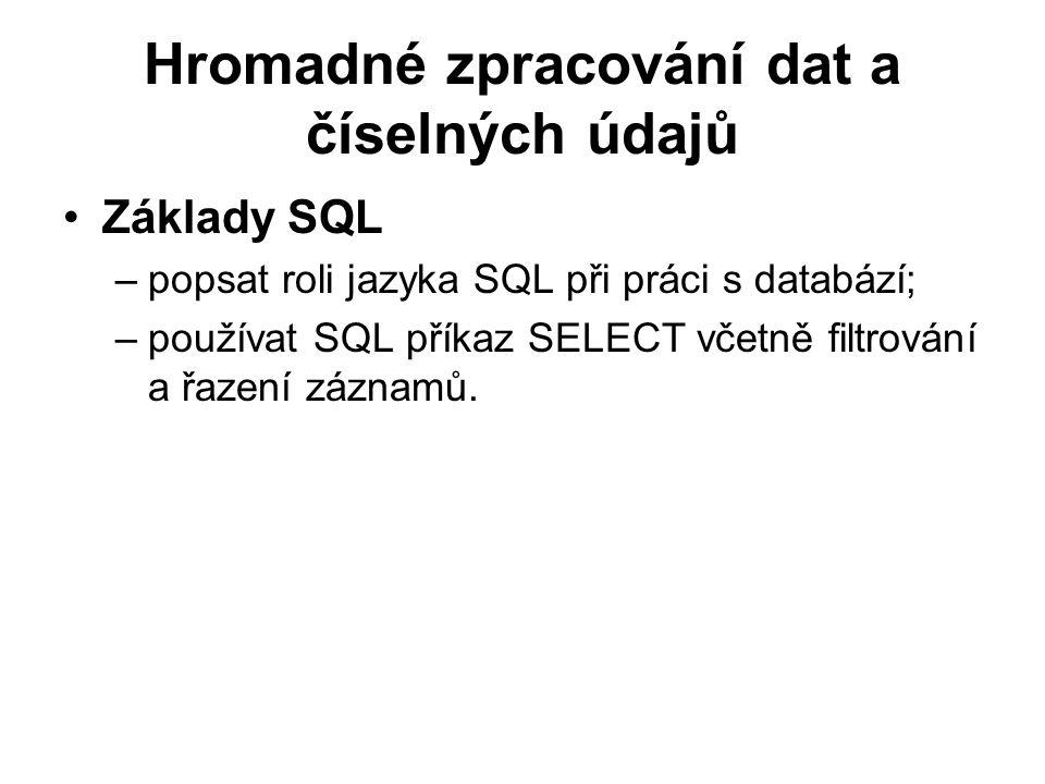 Hromadné zpracování dat a číselných údajů Základy SQL –popsat roli jazyka SQL při práci s databází; –používat SQL příkaz SELECT včetně filtrování a řa
