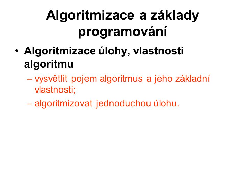 Algoritmizace a základy programování Algoritmizace úlohy, vlastnosti algoritmu –vysvětlit pojem algoritmus a jeho základní vlastnosti; –algoritmizovat